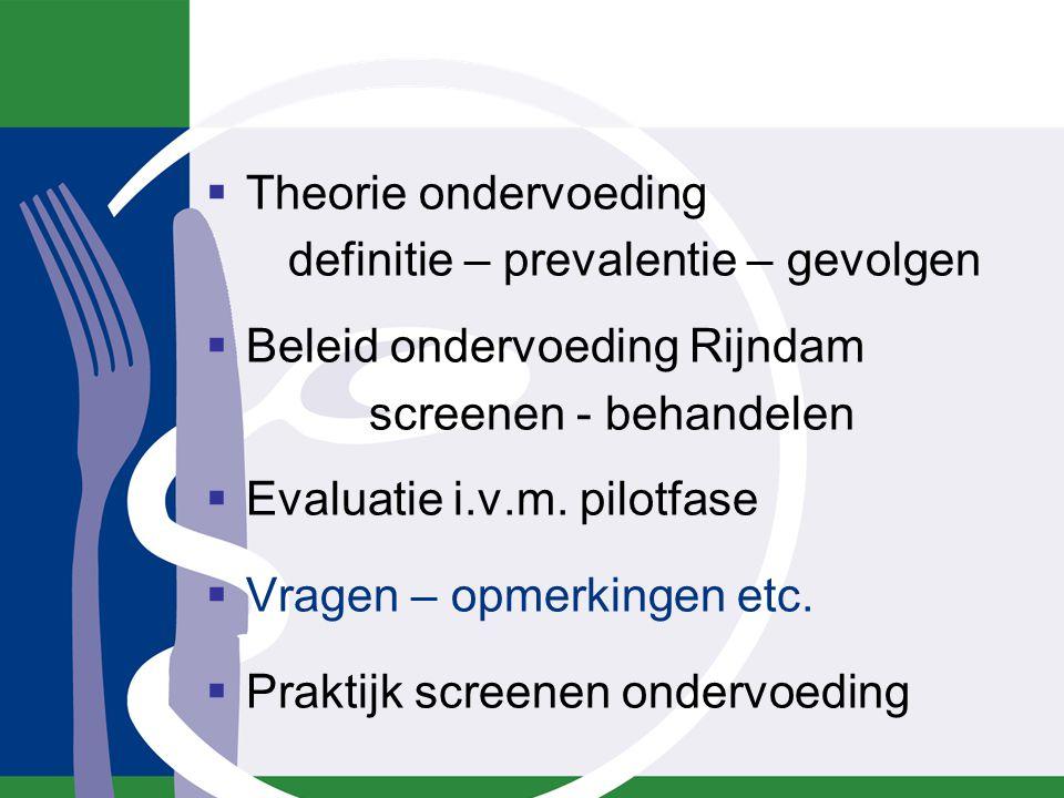  Theorie ondervoeding definitie – prevalentie – gevolgen  Beleid ondervoeding Rijndam screenen - behandelen  Evaluatie i.v.m. pilotfase  Vragen –