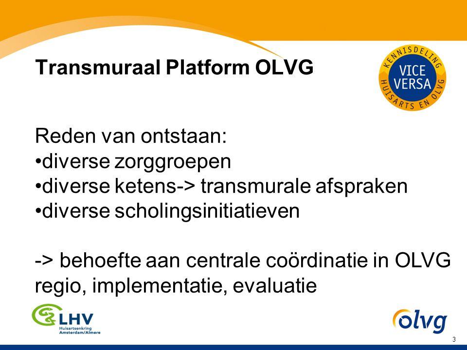 3 Transmuraal Platform OLVG Reden van ontstaan: diverse zorggroepen diverse ketens-> transmurale afspraken diverse scholingsinitiatieven -> behoefte aan centrale coördinatie in OLVG regio, implementatie, evaluatie 1) Voetnoot