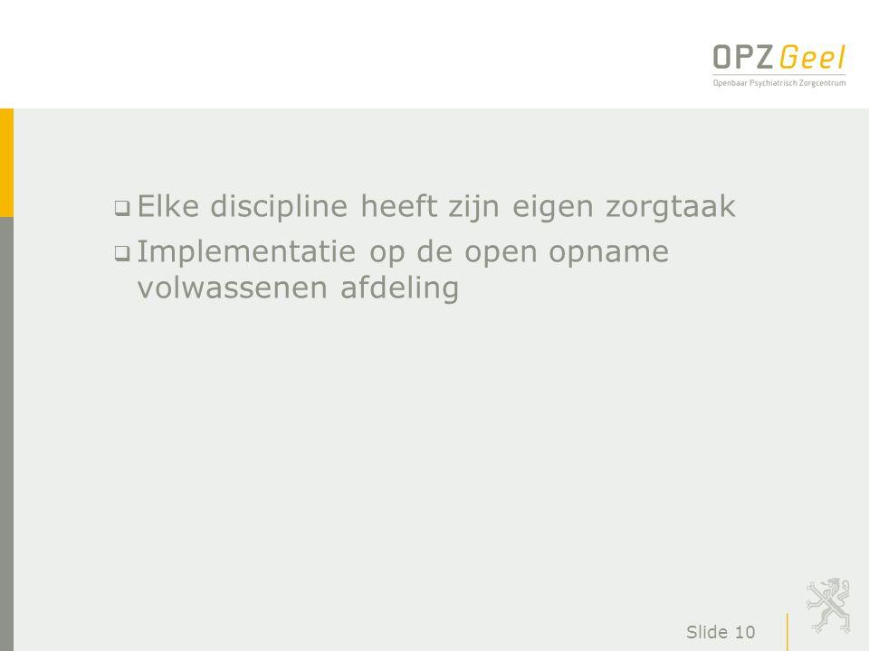 Slide 10  Elke discipline heeft zijn eigen zorgtaak  Implementatie op de open opname volwassenen afdeling