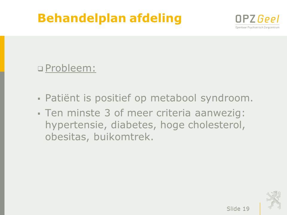 Slide 19 Behandelplan afdeling  Probleem:  Patiënt is positief op metabool syndroom.  Ten minste 3 of meer criteria aanwezig: hypertensie, diabetes