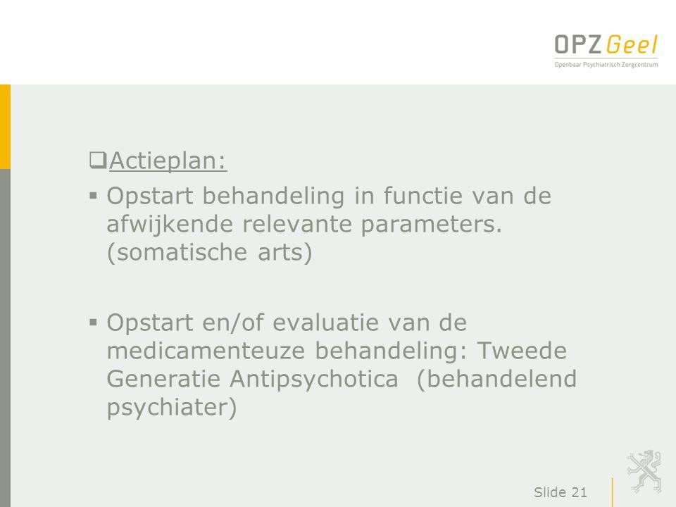 Slide 21  Actieplan:  Opstart behandeling in functie van de afwijkende relevante parameters. (somatische arts)  Opstart en/of evaluatie van de medi