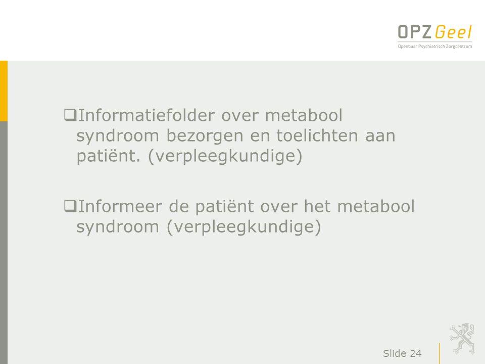 Slide 24  Informatiefolder over metabool syndroom bezorgen en toelichten aan patiënt. (verpleegkundige)  Informeer de patiënt over het metabool synd