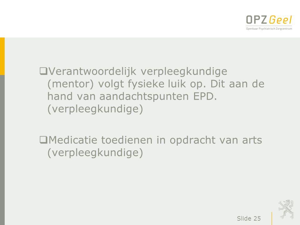 Slide 25  Verantwoordelijk verpleegkundige (mentor) volgt fysieke luik op. Dit aan de hand van aandachtspunten EPD. (verpleegkundige)  Medicatie toe