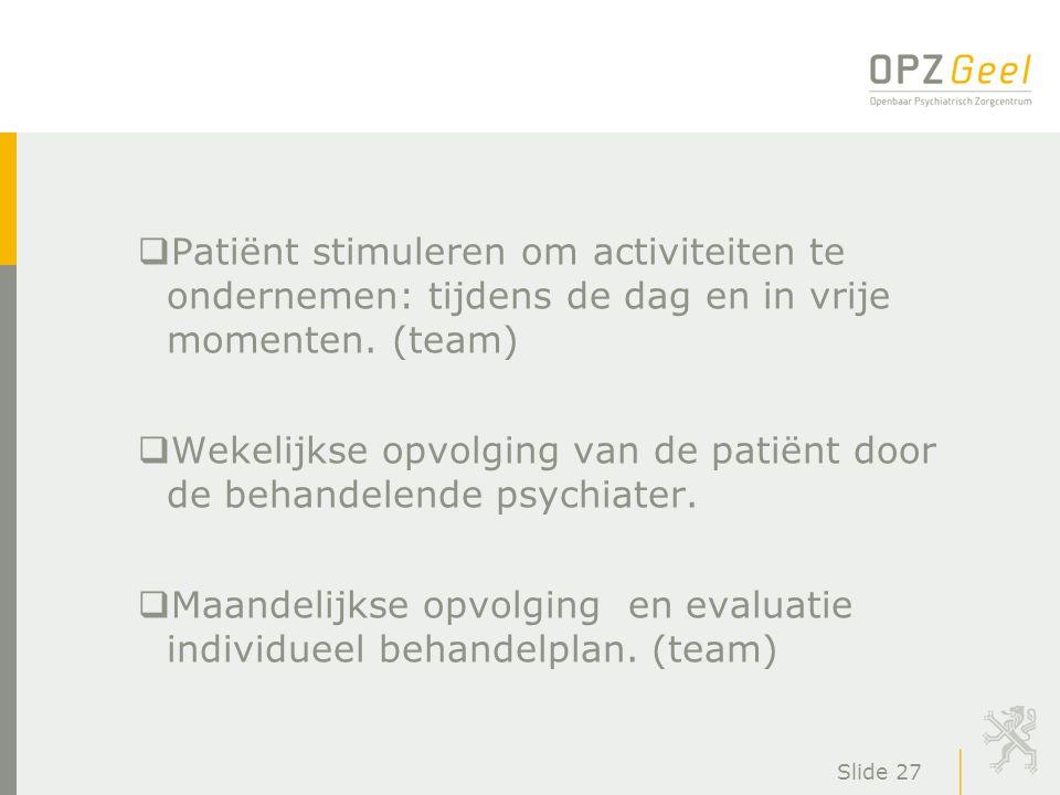 Slide 27  Patiënt stimuleren om activiteiten te ondernemen: tijdens de dag en in vrije momenten. (team)  Wekelijkse opvolging van de patiënt door de