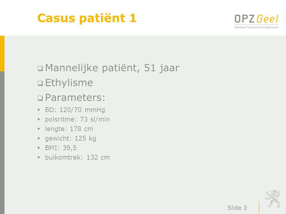 Slide 3 Casus patiënt 1  Mannelijke patiënt, 51 jaar  Ethylisme  Parameters:  BD: 120/70 mmHg  polsritme: 73 sl/min  lengte: 178 cm  gewicht: 1