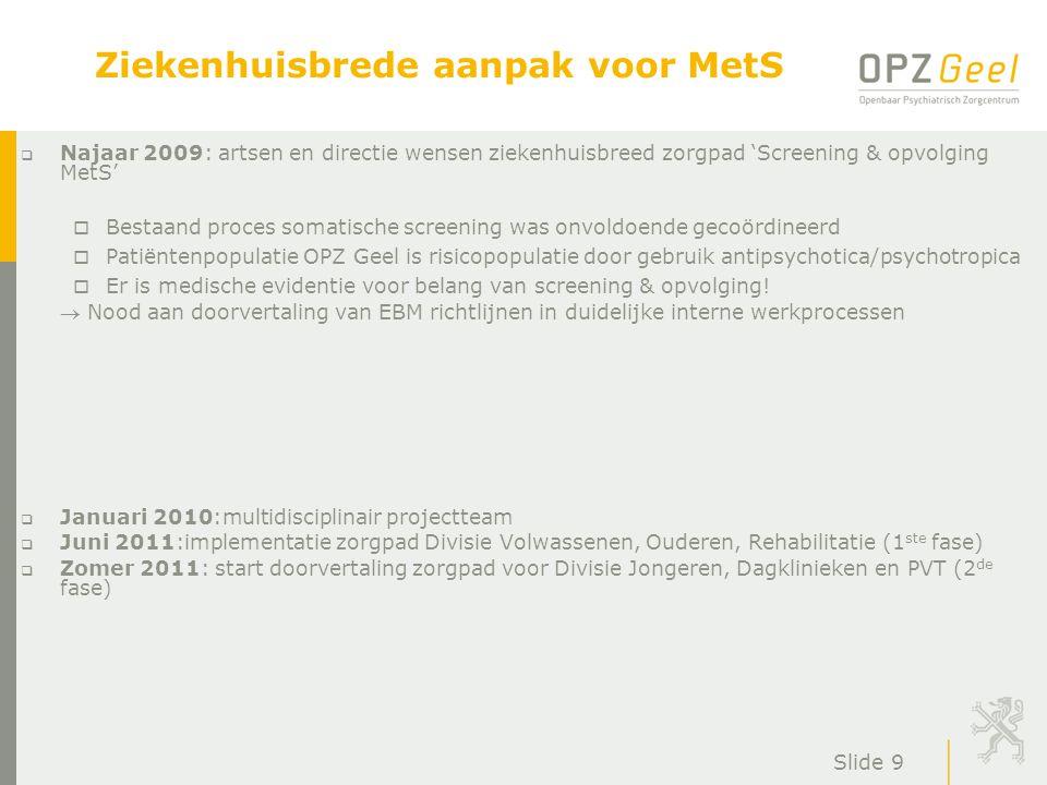 Slide 9 Ziekenhuisbrede aanpak voor MetS  Najaar 2009: artsen en directie wensen ziekenhuisbreed zorgpad 'Screening & opvolging MetS' o Bestaand proc