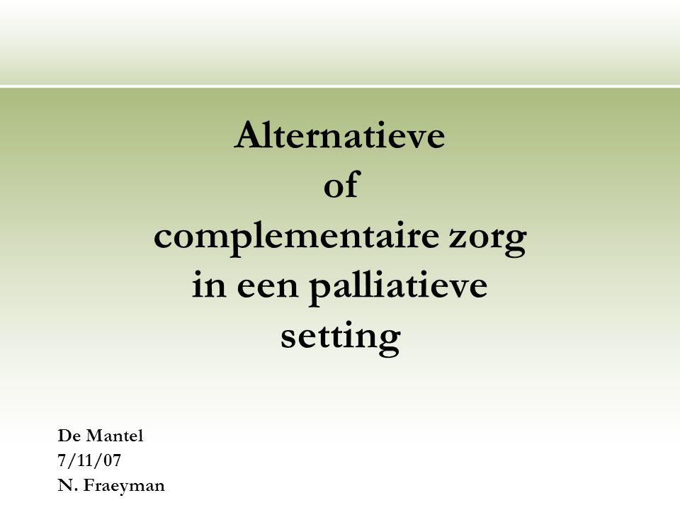 Alternatieve of complementaire zorg in een palliatieve setting De Mantel 7/11/07 N. Fraeyman