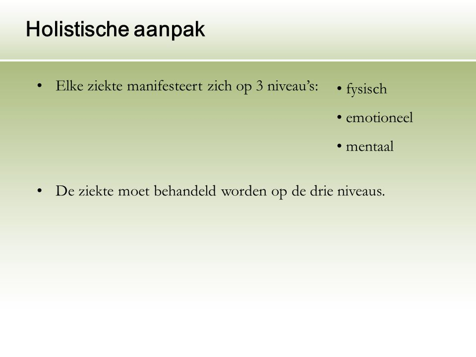 Holistische aanpak Elke ziekte manifesteert zich op 3 niveau's: De ziekte moet behandeld worden op de drie niveaus. fysisch emotioneel mentaal