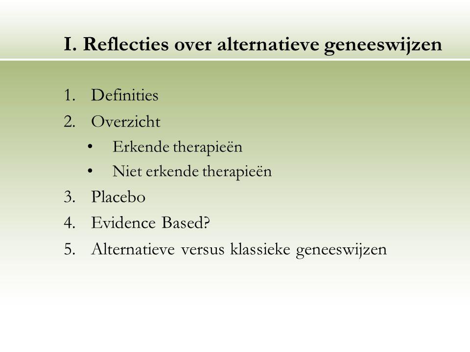 I. Reflecties over alternatieve geneeswijzen 1.Definities 2.Overzicht Erkende therapieën Niet erkende therapieën 3.Placebo 4.Evidence Based? 5.Alterna