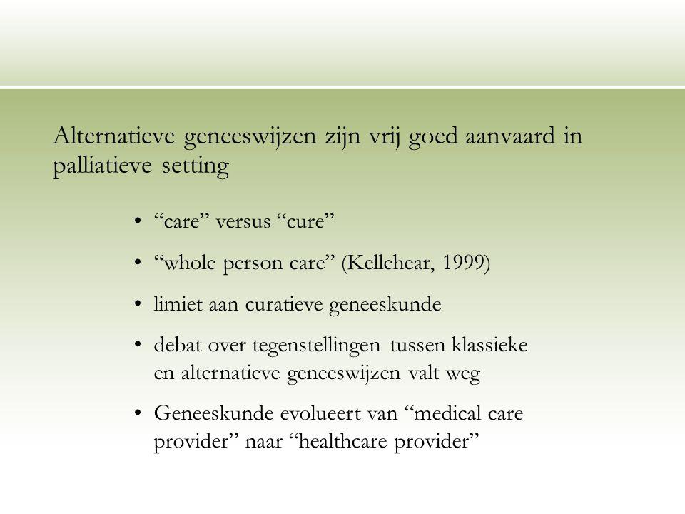 """Alternatieve geneeswijzen zijn vrij goed aanvaard in palliatieve setting """"care"""" versus """"cure"""" """"whole person care"""" (Kellehear, 1999) limiet aan curatie"""