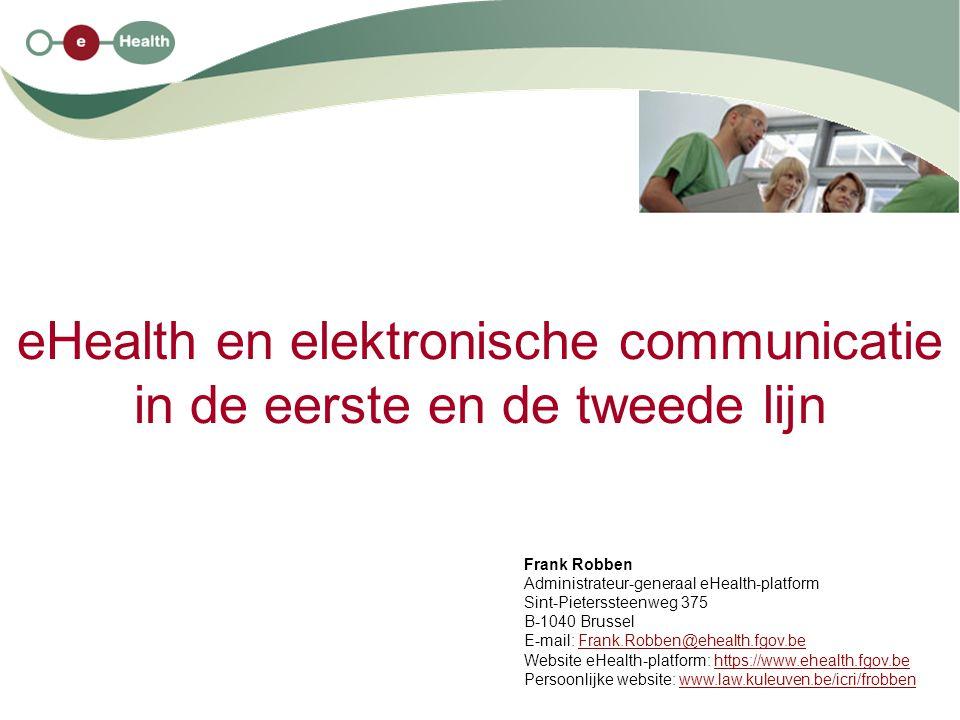 eHealth en elektronische communicatie in de eerste en de tweede lijn Frank Robben Administrateur-generaal eHealth-platform Sint-Pieterssteenweg 375 B-1040 Brussel E-mail: Frank.Robben@ehealth.fgov.beFrank.Robben@ehealth.fgov.be Website eHealth-platform: https://www.ehealth.fgov.behttps://www.ehealth.fgov.be Persoonlijke website: www.law.kuleuven.be/icri/frobbenwww.law.kuleuven.be/icri/frobben
