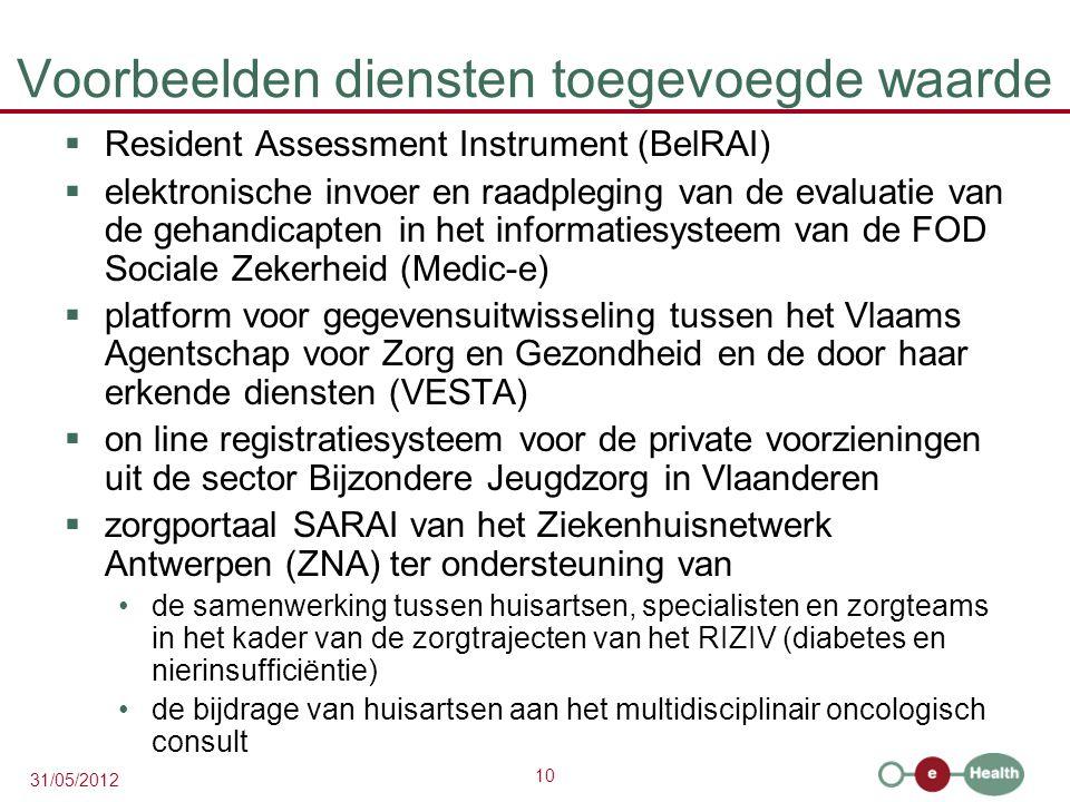 10 31/05/2012 Voorbeelden diensten toegevoegde waarde  Resident Assessment Instrument (BelRAI)  elektronische invoer en raadpleging van de evaluatie van de gehandicapten in het informatiesysteem van de FOD Sociale Zekerheid (Medic-e)  platform voor gegevensuitwisseling tussen het Vlaams Agentschap voor Zorg en Gezondheid en de door haar erkende diensten (VESTA)  on line registratiesysteem voor de private voorzieningen uit de sector Bijzondere Jeugdzorg in Vlaanderen  zorgportaal SARAI van het Ziekenhuisnetwerk Antwerpen (ZNA) ter ondersteuning van de samenwerking tussen huisartsen, specialisten en zorgteams in het kader van de zorgtrajecten van het RIZIV (diabetes en nierinsufficiëntie) de bijdrage van huisartsen aan het multidisciplinair oncologisch consult