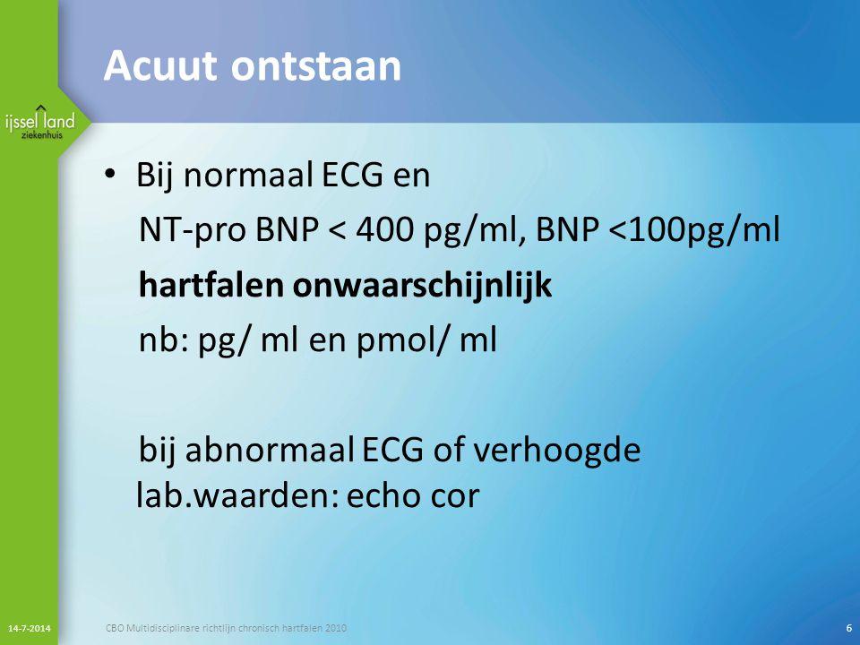 Acuut ontstaan Bij normaal ECG en NT-pro BNP < 400 pg/ml, BNP <100pg/ml hartfalen onwaarschijnlijk nb: pg/ ml en pmol/ ml bij abnormaal ECG of verhoog