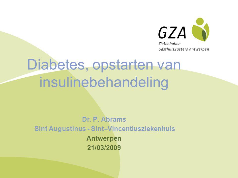 Diabetes, opstarten van insulinebehandeling Dr. P. Abrams Sint Augustinus - Sint–Vincentiusziekenhuis Antwerpen 21/03/2009