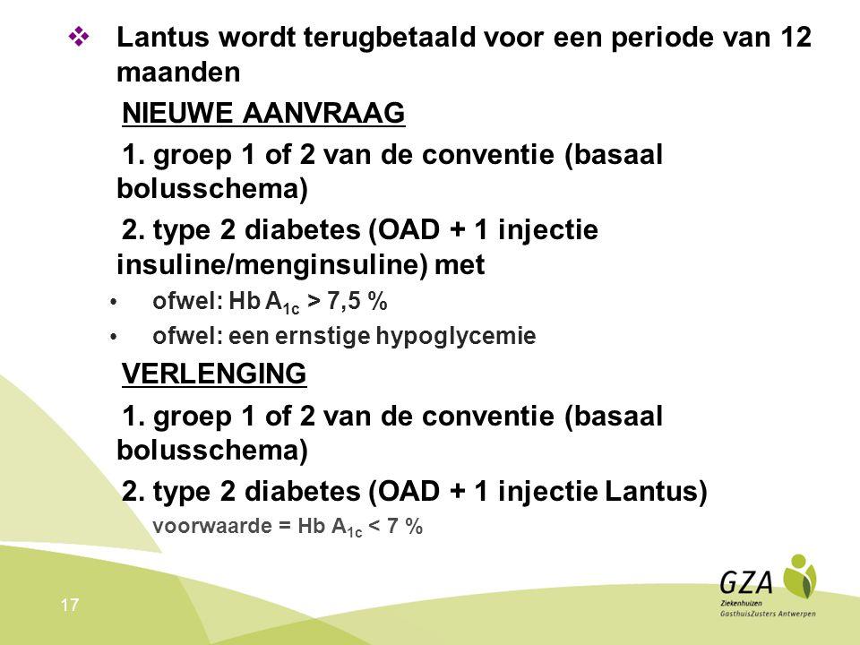 17  Lantus wordt terugbetaald voor een periode van 12 maanden NIEUWE AANVRAAG 1. groep 1 of 2 van de conventie (basaal bolusschema) 2. type 2 diabete
