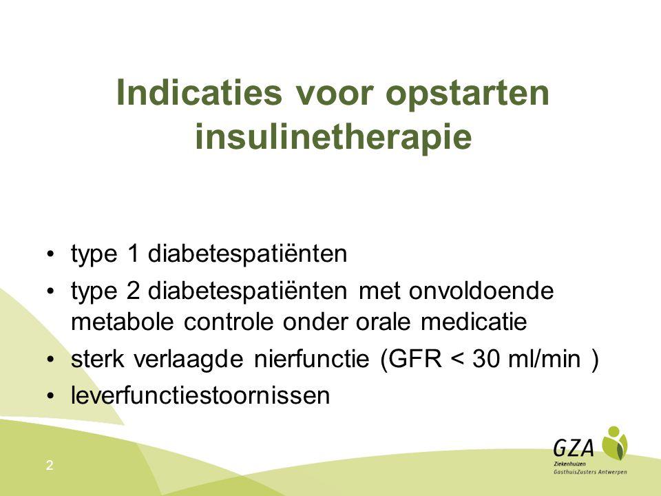 2 Indicaties voor opstarten insulinetherapie type 1 diabetespatiënten type 2 diabetespatiënten met onvoldoende metabole controle onder orale medicatie sterk verlaagde nierfunctie (GFR < 30 ml/min ) leverfunctiestoornissen