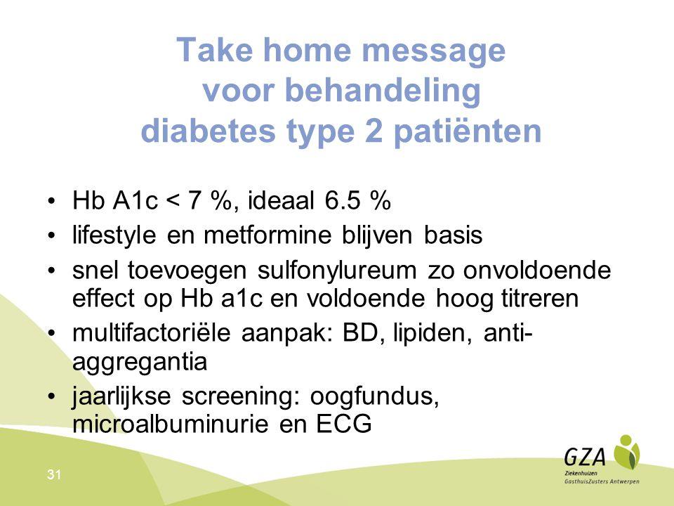 31 Take home message voor behandeling diabetes type 2 patiënten Hb A1c < 7 %, ideaal 6.5 % lifestyle en metformine blijven basis snel toevoegen sulfon