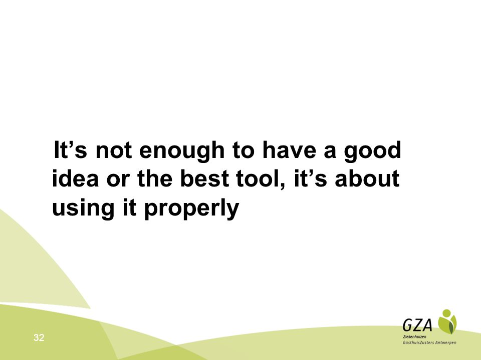 32 It's not enough to have a good idea or the best tool, it's about using it properly