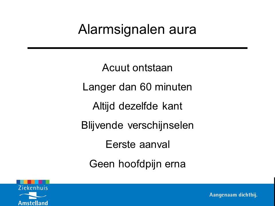 Alarmsignalen aura Acuut ontstaan Langer dan 60 minuten Altijd dezelfde kant Blijvende verschijnselen Eerste aanval Geen hoofdpijn erna