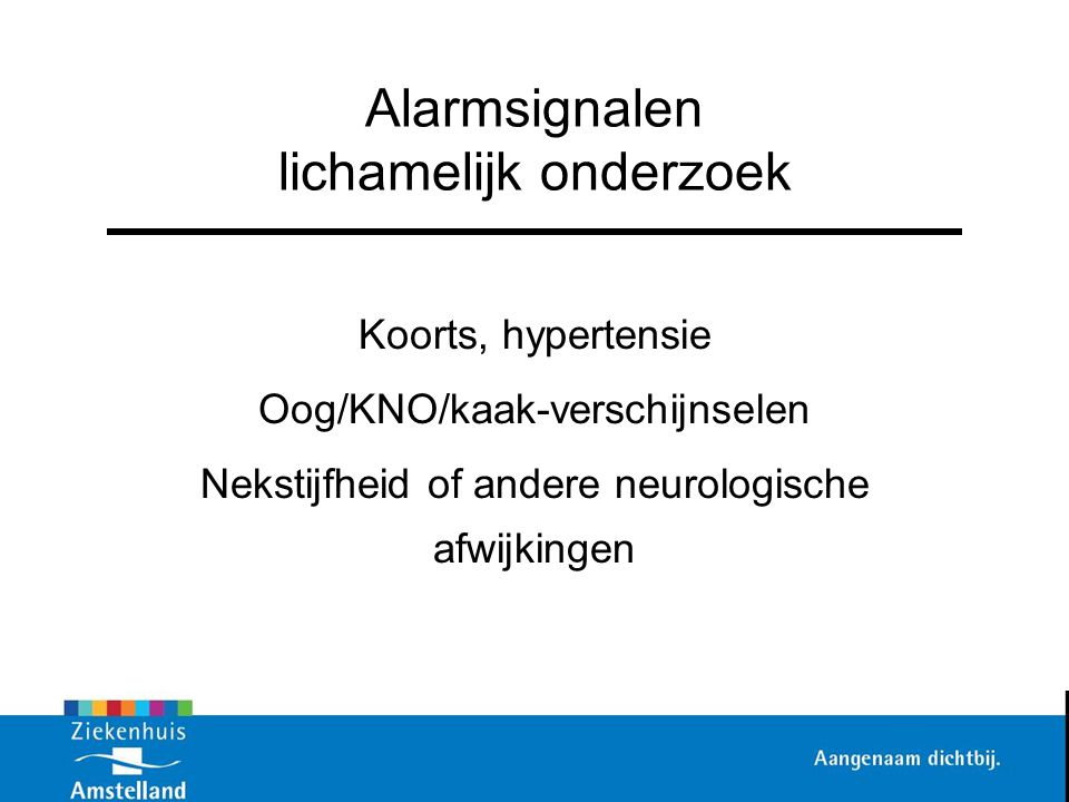 Alarmsignalen lichamelijk onderzoek Koorts, hypertensie Oog/KNO/kaak-verschijnselen Nekstijfheid of andere neurologische afwijkingen