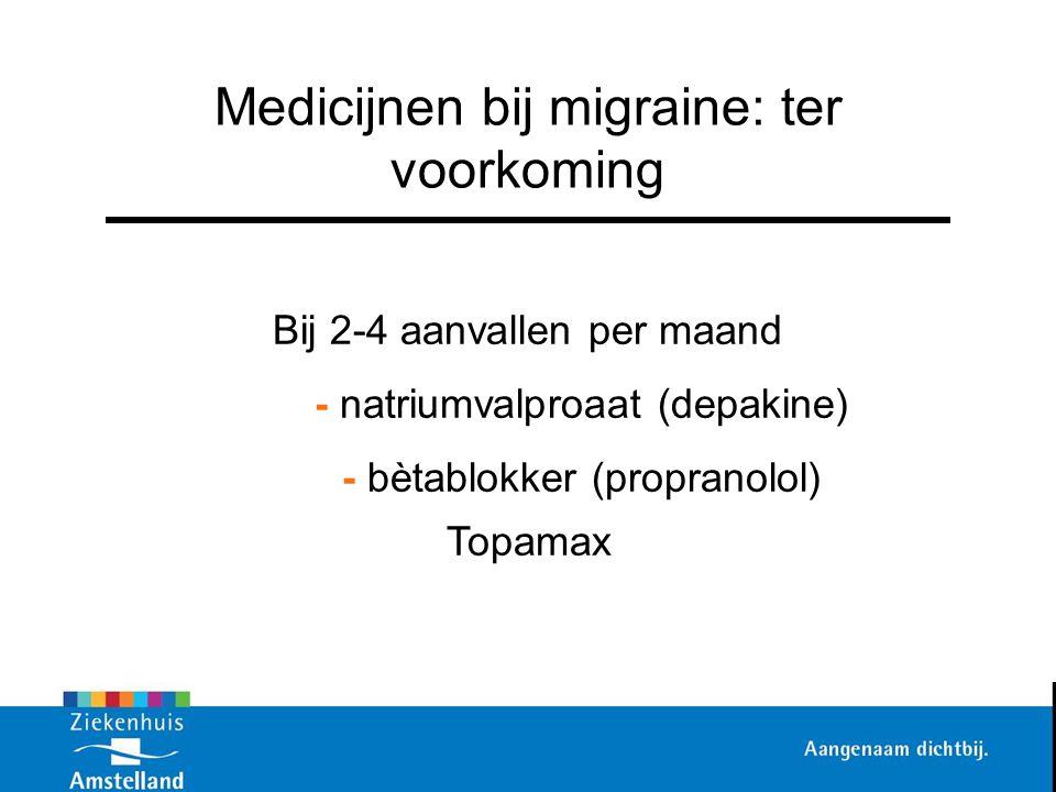 Medicijnen bij migraine: ter voorkoming Bij 2-4 aanvallen per maand - natriumvalproaat (depakine) - bètablokker (propranolol) Topamax