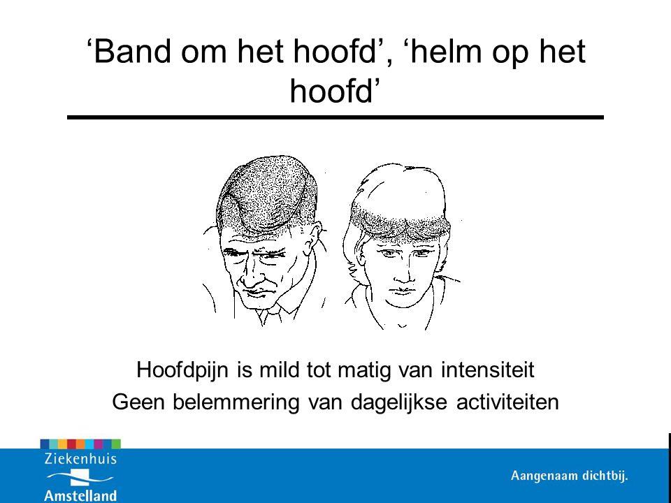 'Band om het hoofd', 'helm op het hoofd' Hoofdpijn is mild tot matig van intensiteit Geen belemmering van dagelijkse activiteiten