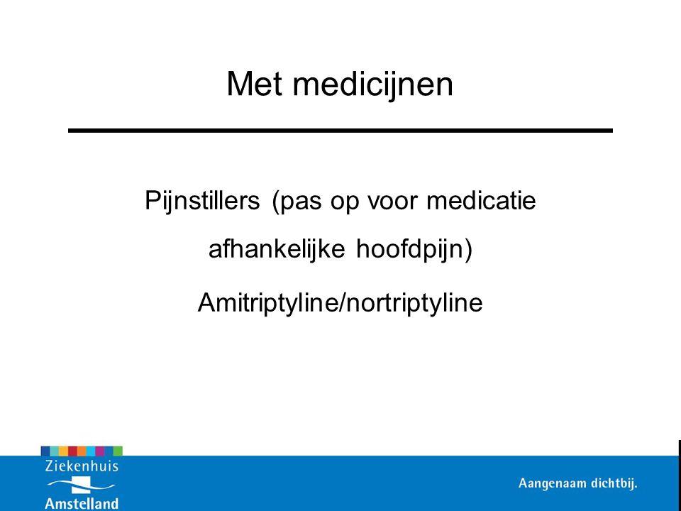 Met medicijnen Pijnstillers (pas op voor medicatie afhankelijke hoofdpijn) Amitriptyline/nortriptyline