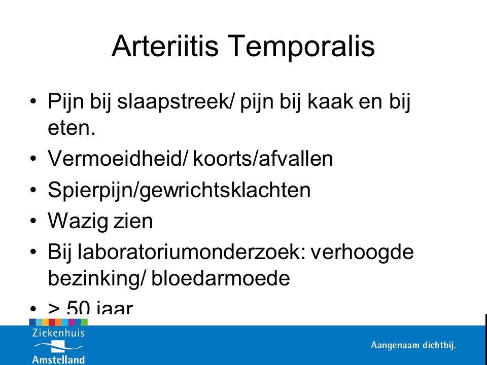 Arteriitis Temporalis Pijn bij slaapstreek/ pijn bij kaak en bij eten. Vermoeidheid/ koorts/afvallen Spierpijn/gewrichtsklachten Wazig zien Bij labora