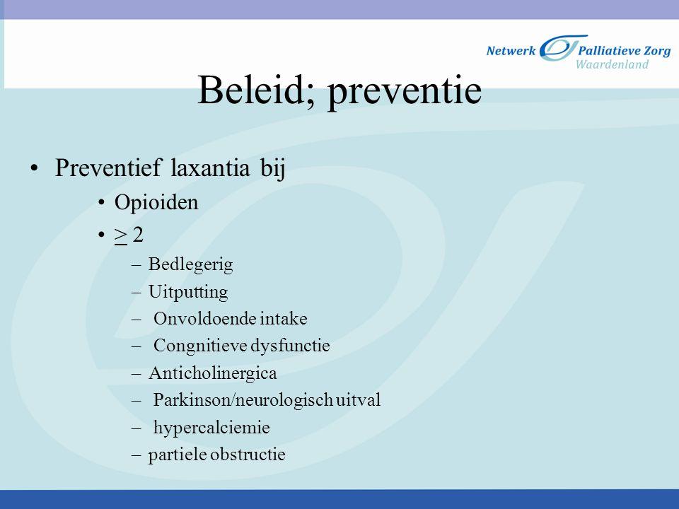 Beleid; preventie Preventief laxantia bij Opioiden > 2 –Bedlegerig –Uitputting – Onvoldoende intake – Congnitieve dysfunctie –Anticholinergica – Parki