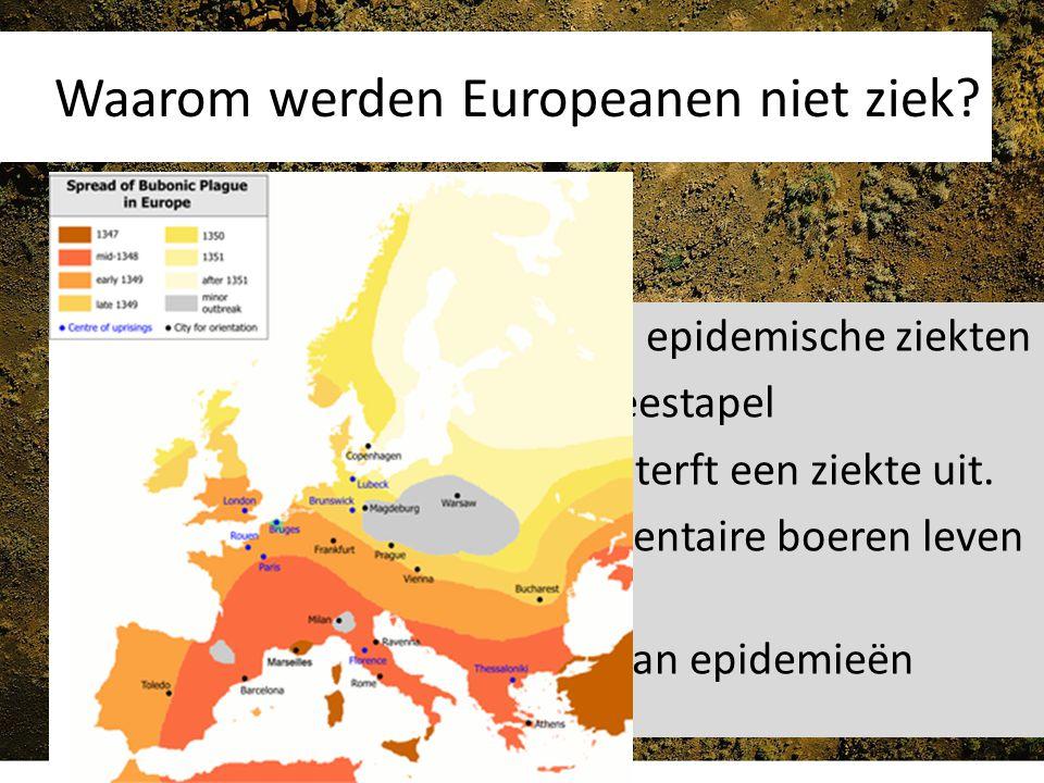 Waarom werden Europeanen niet ziek? Vreemde volken kende geen epidemische ziekten Deze volken hadden geen veestapel In kleine gemeenschappen sterft ee