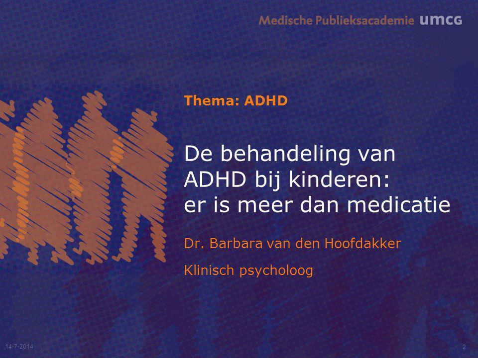 14-7-2014 2 De behandeling van ADHD bij kinderen: er is meer dan medicatie Dr. Barbara van den Hoofdakker Klinisch psycholoog Thema: ADHD