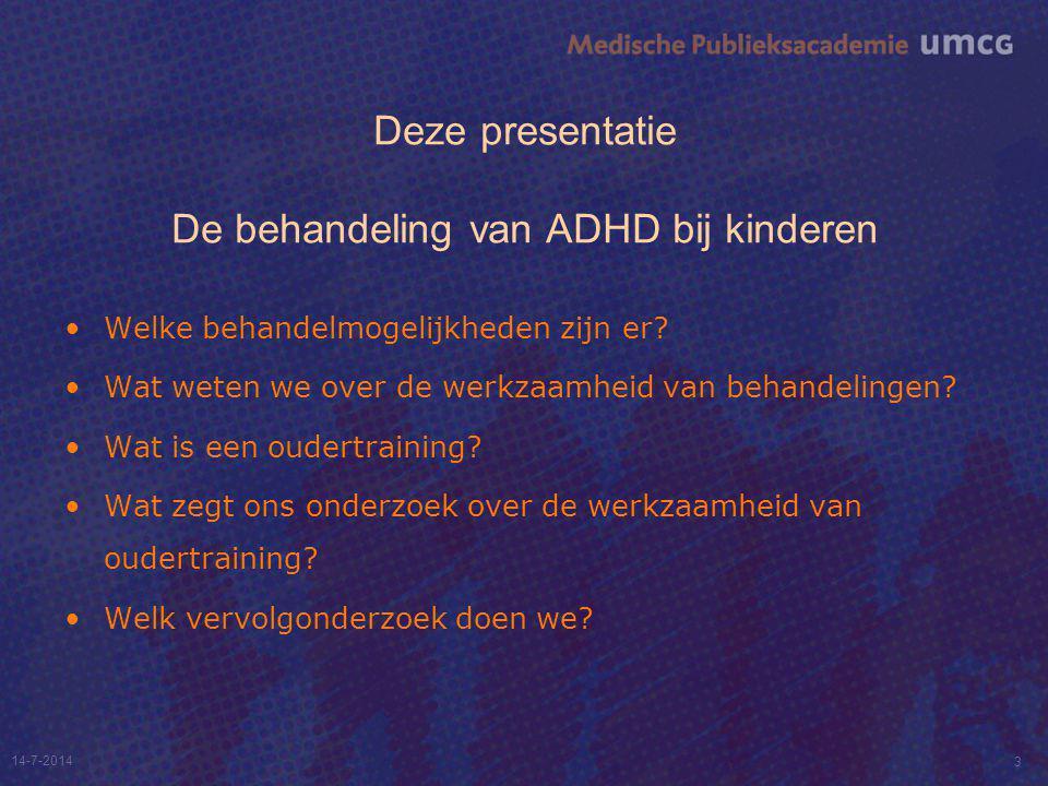 Deze presentatie De behandeling van ADHD bij kinderen Welke behandelmogelijkheden zijn er? Wat weten we over de werkzaamheid van behandelingen? Wat is
