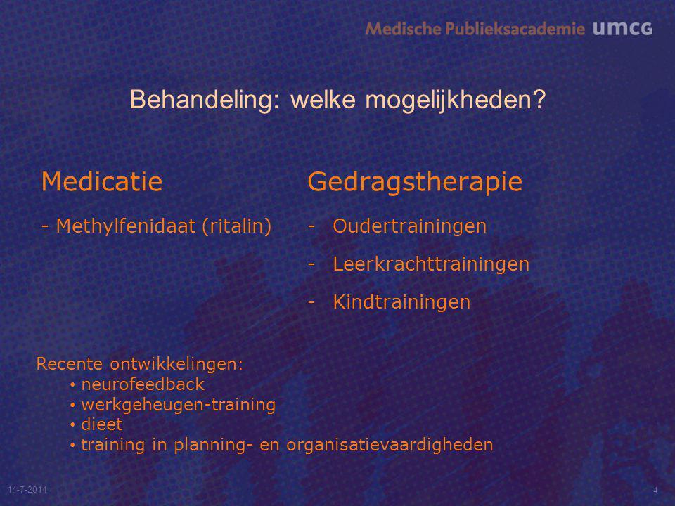Behandeling: welke mogelijkheden? Medicatie - Methylfenidaat (ritalin) Gedragstherapie - Oudertrainingen - Leerkrachttrainingen - Kindtrainingen 14-7-