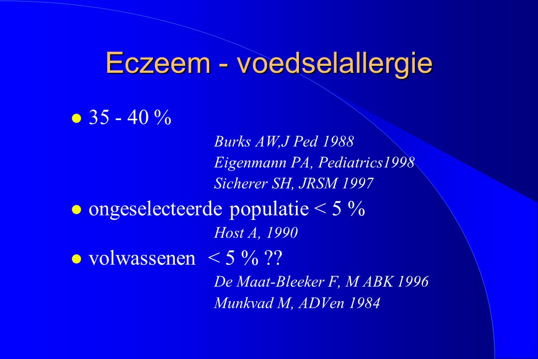 Eczeem - voedselallergie l 35 - 40 % Burks AW,J Ped 1988 Eigenmann PA, Pediatrics1998 Sicherer SH, JRSM 1997 l ongeselecteerde populatie < 5 % Host A,