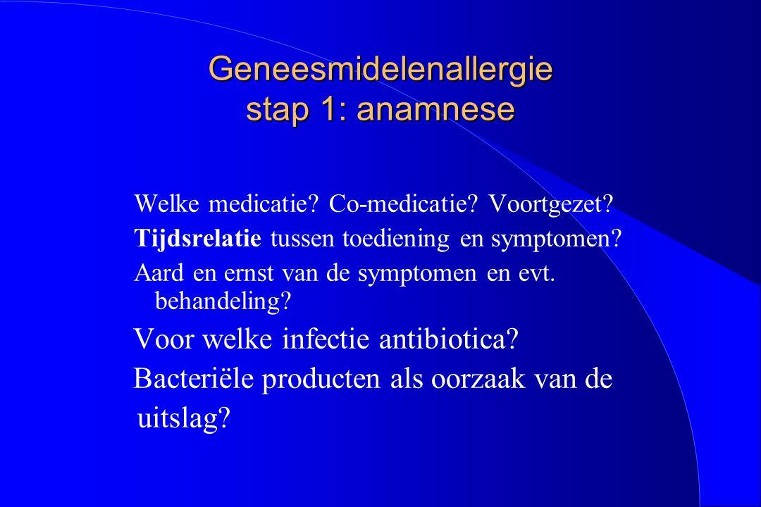 Geneesmidelenallergie stap 1: anamnese Welke medicatie? Co-medicatie? Voortgezet? Tijdsrelatie tussen toediening en symptomen? Aard en ernst van de sy
