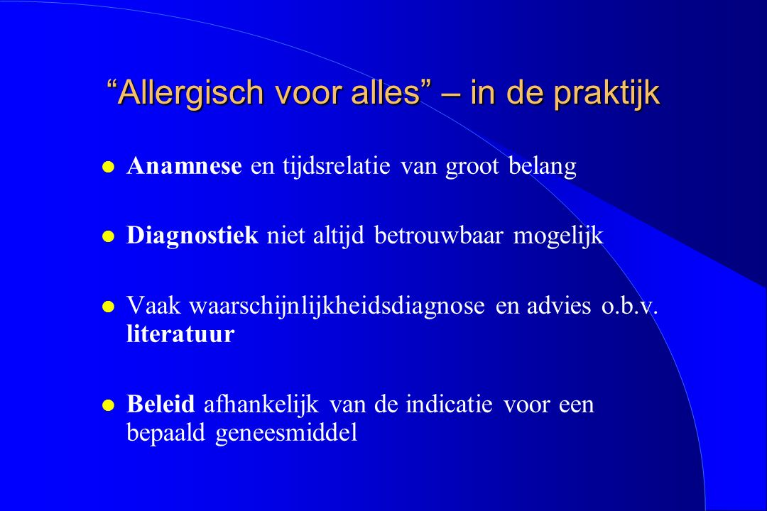 """""""Allergisch voor alles"""" – in de praktijk l Anamnese en tijdsrelatie van groot belang l Diagnostiek niet altijd betrouwbaar mogelijk l Vaak waarschijnl"""