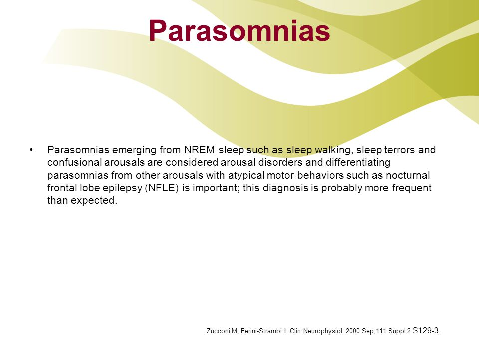 Parasomnias Parasomnias emerging from NREM sleep such as sleep walking, sleep terrors and confusional arousals are considered arousal disorders and differentiating parasomnias from other arousals with atypical motor behaviors such as nocturnal frontal lobe epilepsy (NFLE) is important; this diagnosis is probably more frequent than expected.