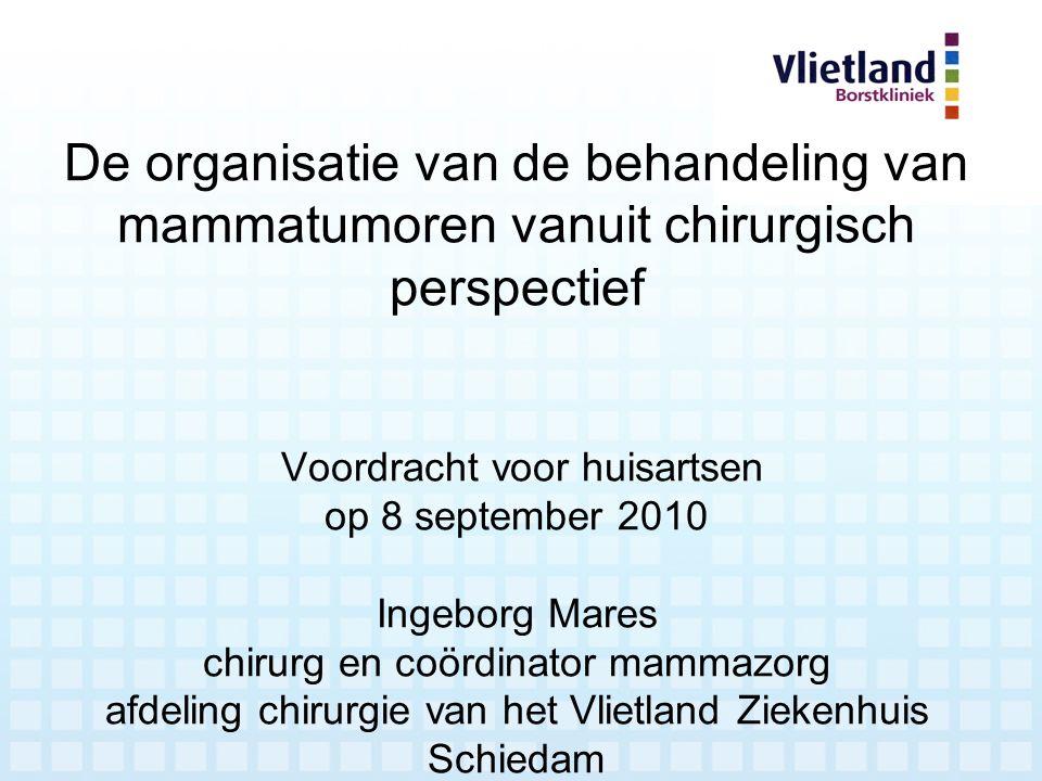 De organisatie van de behandeling van mammatumoren vanuit chirurgisch perspectief Voordracht voor huisartsen op 8 september 2010 Ingeborg Mares chirur