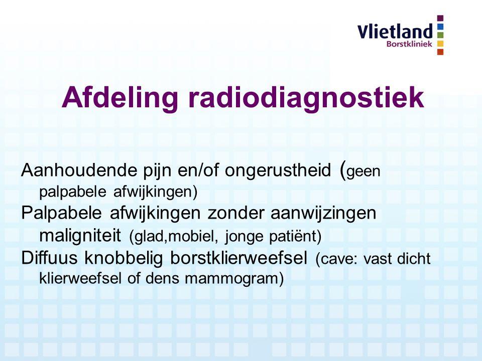 Afdeling radiodiagnostiek Aanhoudende pijn en/of ongerustheid ( geen palpabele afwijkingen) Palpabele afwijkingen zonder aanwijzingen maligniteit (gla