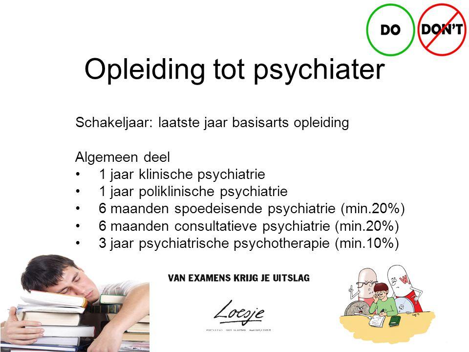 Opleiding tot psychiater Schakeljaar: laatste jaar basisarts opleiding Algemeen deel 1 jaar klinische psychiatrie 1 jaar poliklinische psychiatrie 6 maanden spoedeisende psychiatrie (min.20%) 6 maanden consultatieve psychiatrie (min.20%) 3 jaar psychiatrische psychotherapie (min.10%)