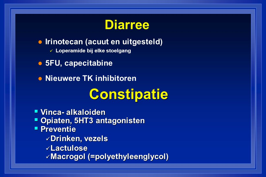 Diarree l Irinotecan (acuut en uitgesteld) Loperamide bij elke stoelgang l 5FU, capecitabine l Nieuwere TK inhibitoren Constipatie  Vinca- alkaloiden