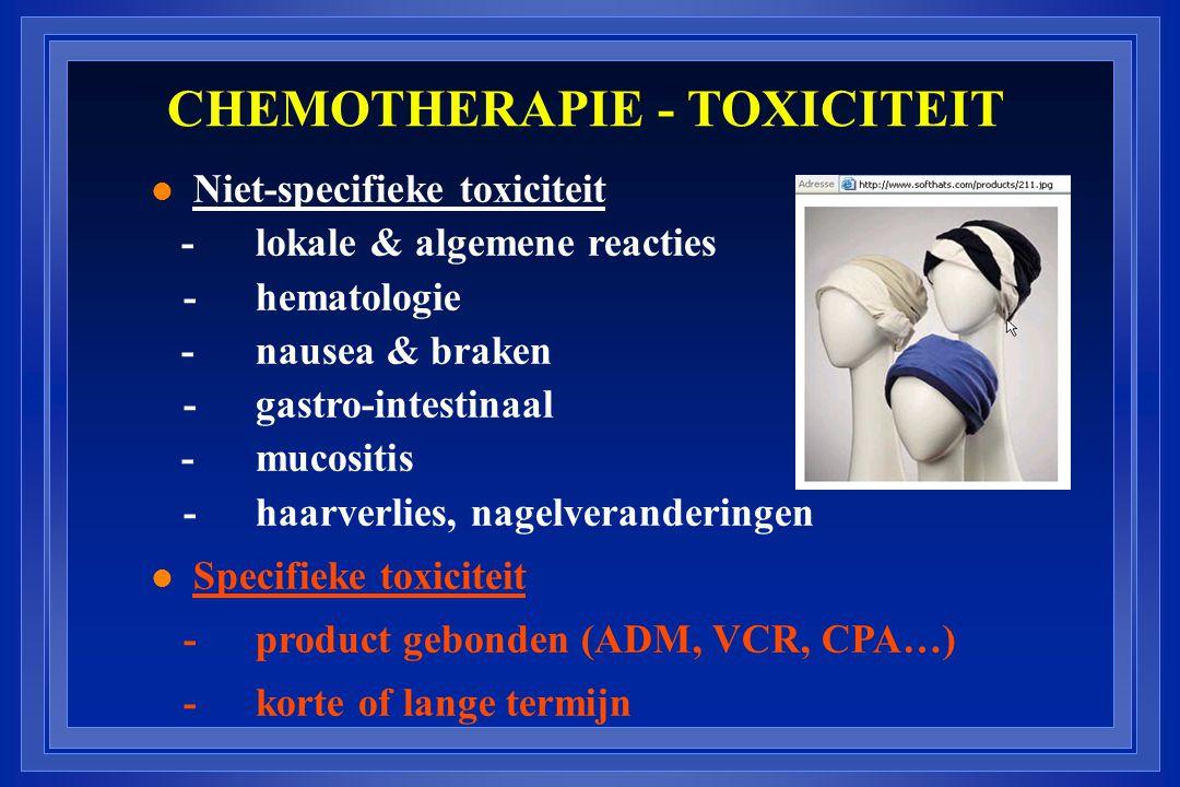 CHEMOTHERAPIE - TOXICITEIT l Niet-specifieke toxiciteit - lokale & algemene reacties -hematologie - nausea & braken -gastro-intestinaal - mucositis -haarverlies, nagelveranderingen l Specifieke toxiciteit -product gebonden (ADM, VCR, CPA…) -korte of lange termijn