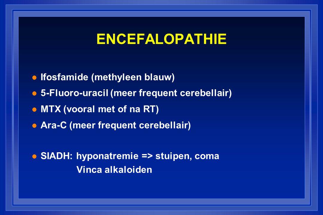 ENCEFALOPATHIE l Ifosfamide (methyleen blauw) l 5-Fluoro-uracil (meer frequent cerebellair) l MTX (vooral met of na RT) l Ara-C (meer frequent cerebellair) l SIADH: hyponatremie => stuipen, coma Vinca alkaloiden