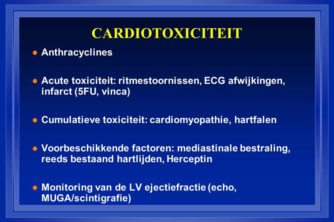 CARDIOTOXICITEIT l Anthracyclines l Acute toxiciteit: ritmestoornissen, ECG afwijkingen, infarct (5FU, vinca) l Cumulatieve toxiciteit: cardiomyopathie, hartfalen l Voorbeschikkende factoren: mediastinale bestraling, reeds bestaand hartlijden, Herceptin l Monitoring van de LV ejectiefractie (echo, MUGA/scintigrafie)