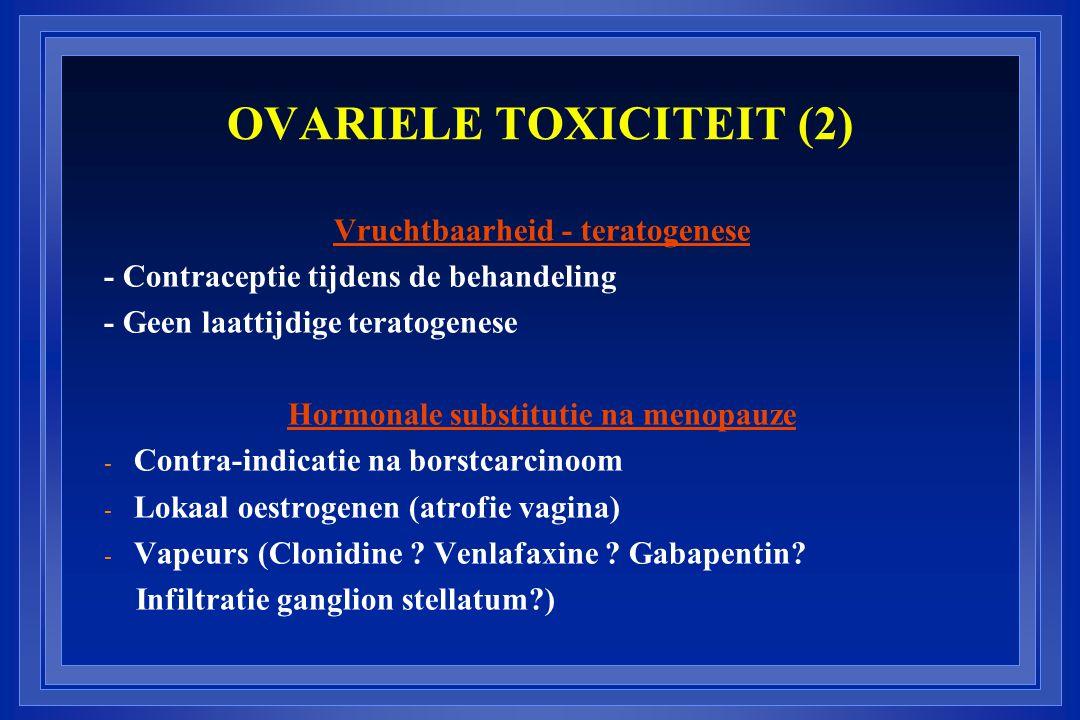 OVARIELE TOXICITEIT (2) Vruchtbaarheid - teratogenese - Contraceptie tijdens de behandeling - Geen laattijdige teratogenese Hormonale substitutie na menopauze - Contra-indicatie na borstcarcinoom - Lokaal oestrogenen (atrofie vagina) - Vapeurs (Clonidine .