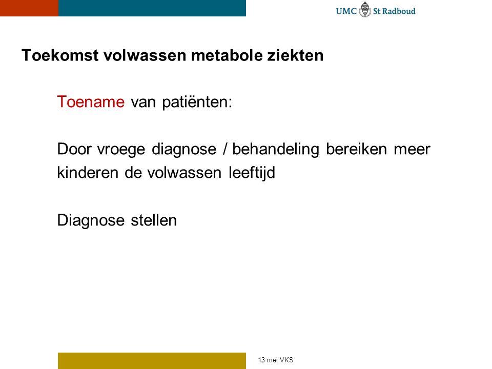 Toekomst volwassen metabole ziekten Toename van patiënten: Door vroege diagnose / behandeling bereiken meer kinderen de volwassen leeftijd Diagnose st
