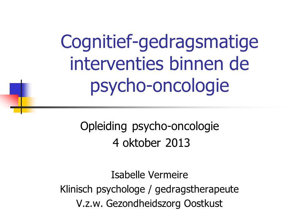 Cognitief-gedragsmatige interventies binnen de psycho-oncologie Opleiding psycho-oncologie 4 oktober 2013 Isabelle Vermeire Klinisch psychologe / gedr