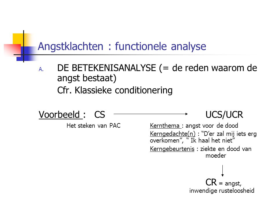 Angstklachten : functionele analyse A. DE BETEKENISANALYSE (= de reden waarom de angst bestaat) Cfr. Klassieke conditionering Voorbeeld : CS UCS/UCR H