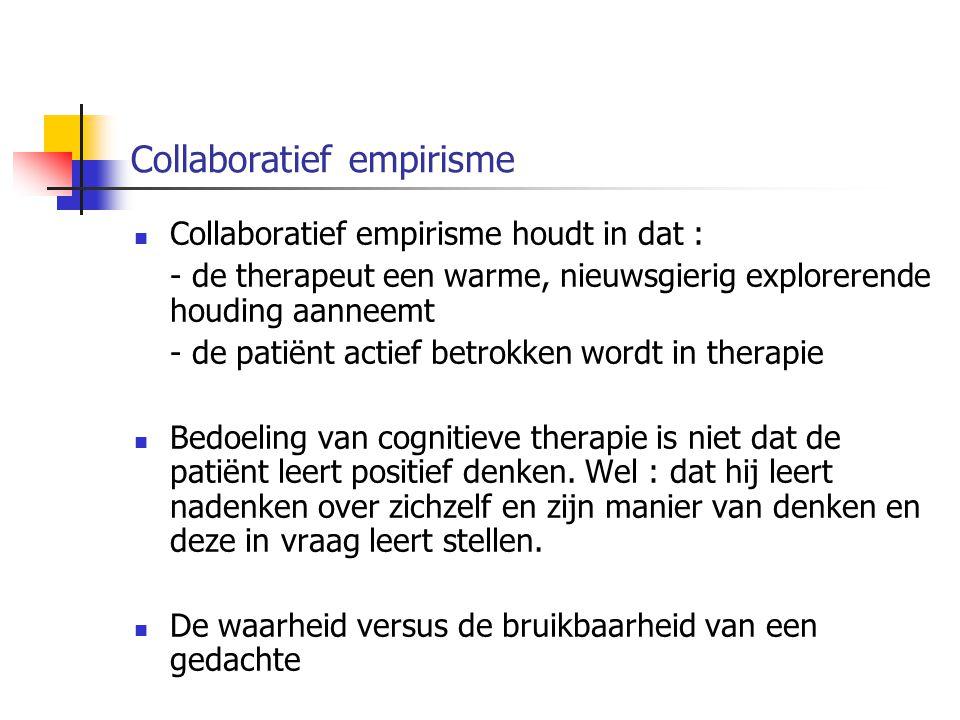 Collaboratief empirisme Collaboratief empirisme houdt in dat : - de therapeut een warme, nieuwsgierig explorerende houding aanneemt - de patiënt actie