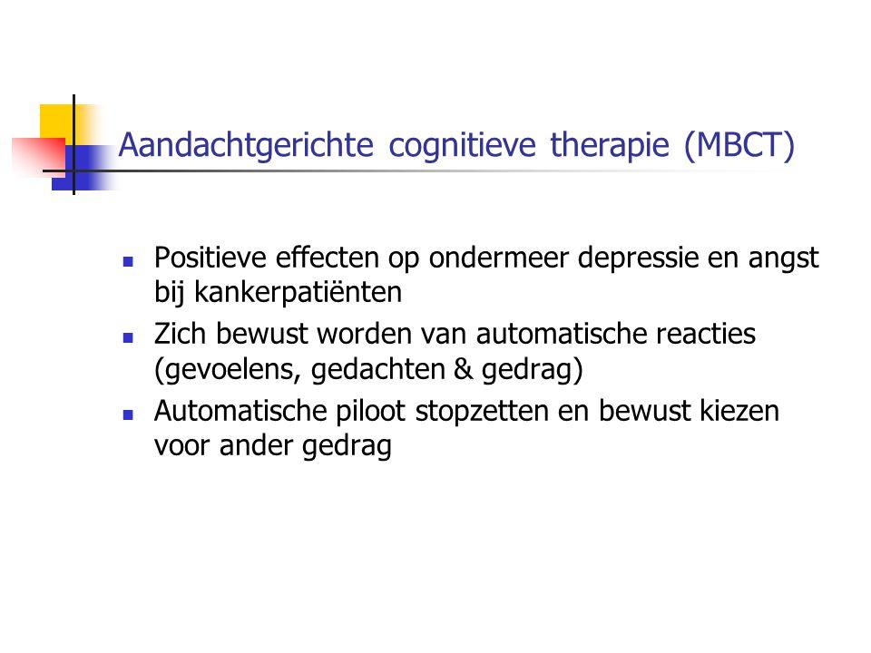 Aandachtgerichte cognitieve therapie (MBCT) Positieve effecten op ondermeer depressie en angst bij kankerpatiënten Zich bewust worden van automatische